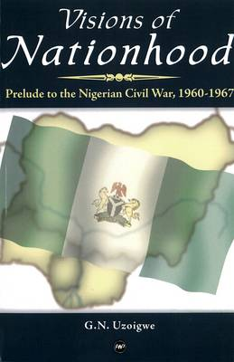 Visions Of Nationhood: Prelude to Nigerian Civil War, 1960-1967 (Paperback)