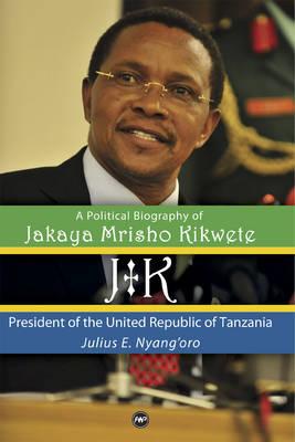 Jk: A Political Biography Of Jakaya Mrisho Kikwete: President of the United Republic of Tanzania (Hardback)