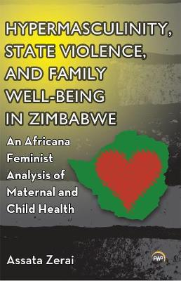 Hypermasculinity, State Violence, And Family Well-being In Zimbabwe: An Africana Feminist Analysis of Maternal and Child Health (Paperback)