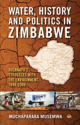 Water, History And Politics In Zimbabwe: Bulawayo's Struggles with the Environment, 1894-2008 (Paperback)