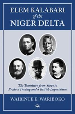 Elem Kalabari Of The Niger Delta: The Transition from Slave to Produce Trading Under British Imperialism (Paperback)