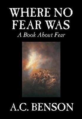 Where No Fear Was by A. C. Benson, Family & Relationships, Parenting, Psychology: A Book About Fear (Hardback)
