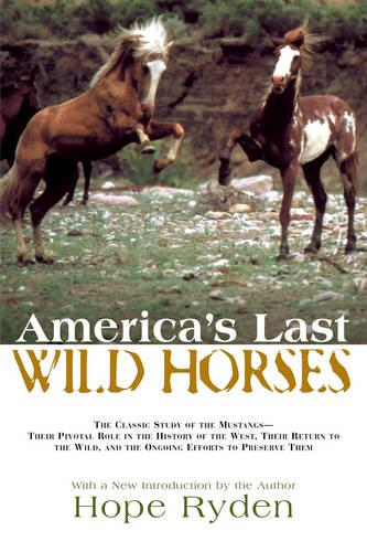 America's Last Wild Horses: The Classic Study of the Mustangs--Their Pivotal Role in the History of the West, Their Return to the Wild, and the Ongoing Efforts to Preserve Them (Paperback)