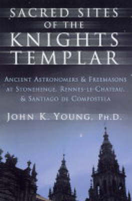 Sacred Sites of the Knights Templar: The Ancient Secrets Hidden in Stonehenge, Rennes-Le-Chateau and Santiago De Compostela (Paperback)