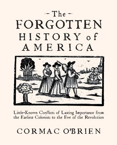 The Forgotten History of America: Little-Known Conflicts of Lasting Importance From the Earliest Colonists to the Eve of the Revolution (Paperback)