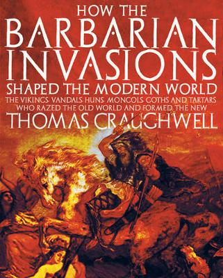 How the Barbarian Invasions Shaped the Modern World: The Vikings, Vandals, Huns, Mongols, Goths, and Tartars Who Razed the Old World and Formed the New (Paperback)