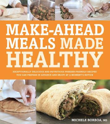 Make-Ahead Meals Made Healthy: Exceptionally Delicious and Nutritious Freezer-Friendly Recipes You Can Prepare in Advance and Enjoy at a Moment's Notice (Paperback)