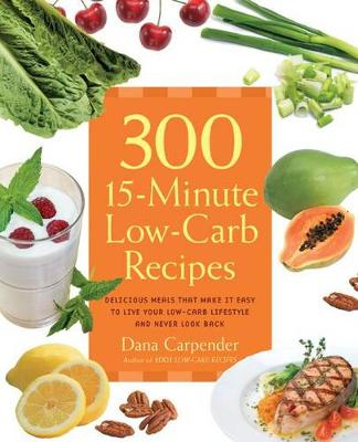 300 15-Minute Low-Carb Recipes: Hundreds of Delicious Meals That Let You Live Your Low-Carb Lifestyle and Never Look Back (Paperback)