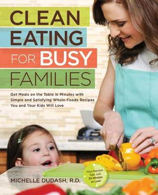 Clean Eating for Busy Families: Get Meals on the Table in Minutes with Simple and Satisfying Whole-Foods Recipes You and Your Kids Will Love-Most Recipes Take Just 30 Minutes or Less! (Paperback)