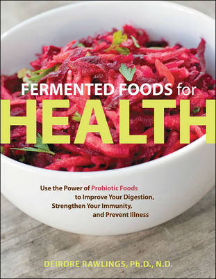 Fermented Foods for Health: Use the Power of Probiotic Foods to Improve Your Digestion, Strengthen Your Immunity, and Prevent Illness (Paperback)