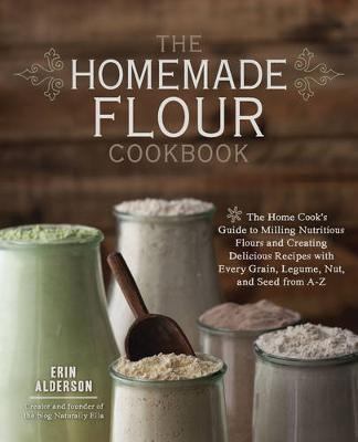 The Homemade Flour Cookbook: The Home Cook's Guide to Milling Nutritious Flours and Creating Delicious Recipes with Every Grain, Legume, Nut, and Seed from A-Z (Paperback)