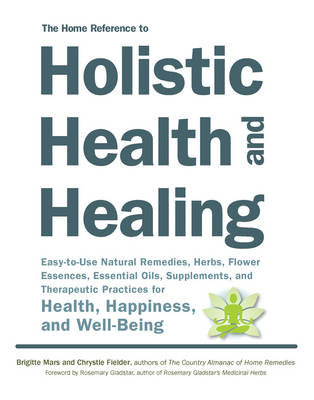 The Home Reference to Holistic Health and Healing: Easy-To-Use Natural Remedies, Herbs, Flower Essences, Essential Oils, Supplements, and Therapeutic Practices for Health, Happiness, and Well-Being (Paperback)