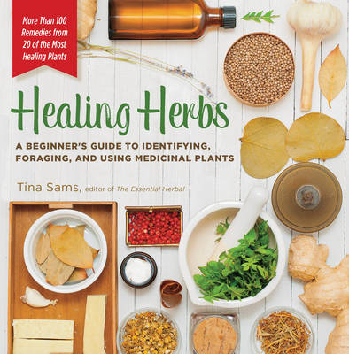 Healing Herbs: A Beginner's Guide to Identifying, Foraging, and Using Medicinal Plants / More than 100 Remedies from 20 of the Most Healing Plants (Paperback)