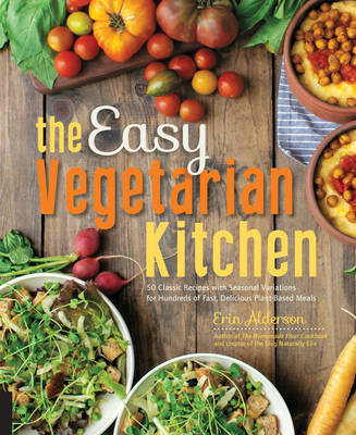The Easy Vegetarian Kitchen: 50 Classic Recipes with Seasonal Variations for Hundreds of Fast, Delicious Plant-Based Meals (Paperback)