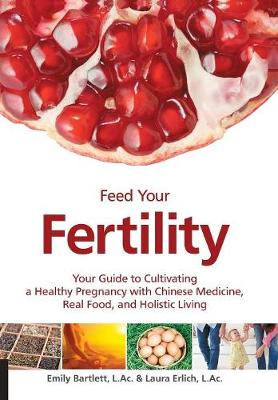 Feed Your Fertility: Your Guide to Cultivating a Healthy Pregnancy with Chinese Medicine, Real Food, and Holistic Living (Paperback)
