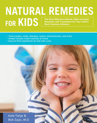 Natural Remedies for Kids: The Most Effective Natural, Make-at-Home Remedies and Treatments for Your Child's Most Common Ailments * Treat coughs, colds, allergies, rashes, stomach aches, and more * Simple recipes made at home * Easy-to-find ingredients for kid-safe cures (Paperback)