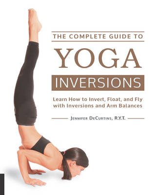The Complete Guide to Yoga Inversions: Learn How to Invert, Float, and Fly with Inversions and Arm Balances (Paperback)
