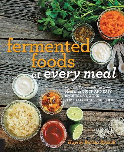 Fermented Foods at Every Meal: Nourish Your Family at Every Meal with Quick and Easy Recipes Using the Top 10 Live-Culture Foods - At Every Meal (Paperback)