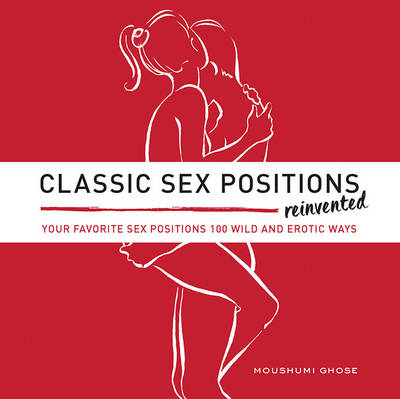 Classic Sex Positions Reinvented: Your Favorite Sex Positions 100 Wild & Erotic Ways (Paperback)