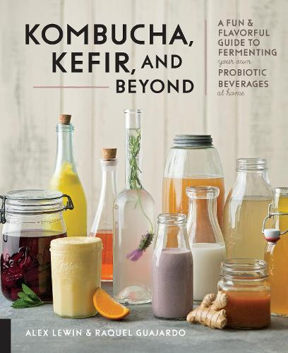 Kombucha, Kefir, and Beyond: A Fun and Flavorful Guide to Fermenting Your Own Probiotic Beverages at Home (Hardback)