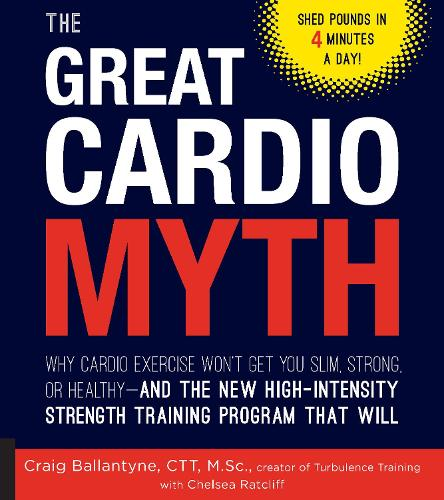 The Great Cardio Myth: Why Cardio Exercise Won't Get You Slim, Strong, or Healthy - and the New High-Intensity Strength Training Program that Will (Paperback)