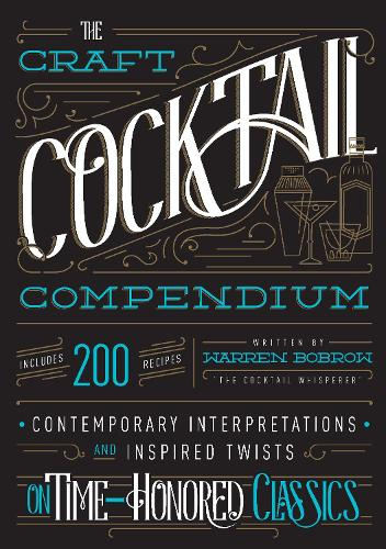 The Craft Cocktail Compendium: Contemporary Interpretations and Inspired Twists on Time-Honored Classics (Hardback)