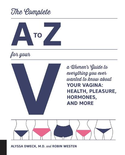 The Complete A to Z for Your V: A Women's Guide to Everything You Ever Wanted to Know About Your Vagina--Health, Pleasure, Hormones, and More (Paperback)