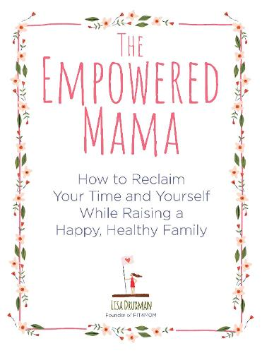 The Empowered Mama: How to Reclaim Your Time and Yourself while Raising a Happy, Healthy Family (Paperback)
