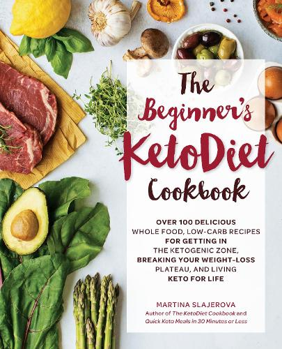 The Beginner's KetoDiet Cookbook: Over 100 Delicious Whole Food, Low-Carb Recipes for Getting in the Ketogenic Zone, Breaking Your Weight-Loss Plateau, and Living Keto for Life (Paperback)