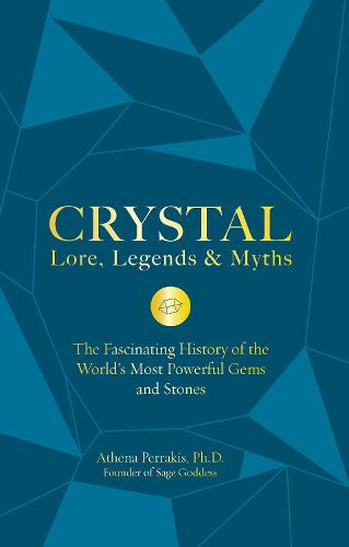 Crystal Lore, Legends & Myths: The Fascinating History of the World's Most Powerful Gems and Stones (Hardback)