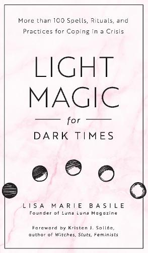 Light Magic for Dark Times: More than 100 Spells, Rituals, and Practices for Coping in a Crisis (Hardback)