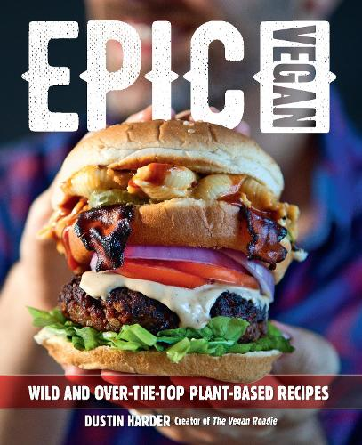 Epic Vegan: Wild and Over-the-Top Plant-Based Recipes (Hardback)