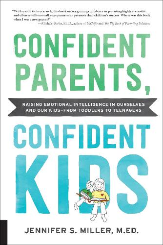 Confident Parents, Confident Kids: Raising Emotional Intelligence In Ourselves and Our Kids-from Toddlers to Teenagers (Paperback)
