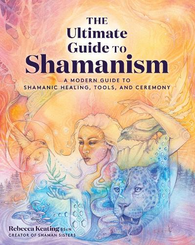 The Ultimate Guide to Shamanism: Volume 11: A Modern Guide to Shamanic Healing, Tools, and Ceremony - The Ultimate Guide to... (Paperback)