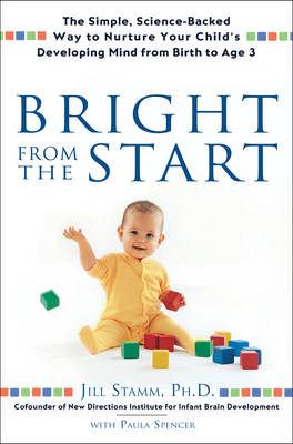 Bright from the Start: The Simple, Science-Backed Way to Nurture Yor Child's Developing Mind from Birth to Age 3 (Hardback)