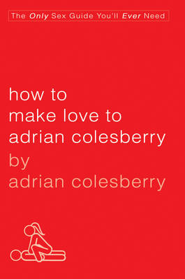 How To Make Love To Adrian Colesberry: The Only Sex Guide You'll Ever Need (Paperback)