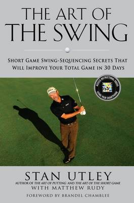The Art Of The Swing: Short Game Secrets That Will Improve Your Total Game in 30 Days (Hardback)