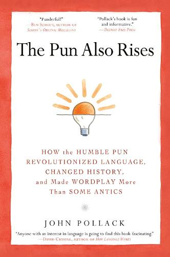The Pun Also Rises: How the Humble Pun Revolutionized Language, Changed History, and Made Wordplay More Than Some Antics (Paperback)
