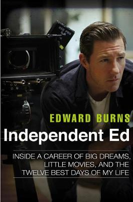 Independent Ed: Inside a Career of Big Dreams, Little Movies and the Twelve Best Days of My Life (Hardback)