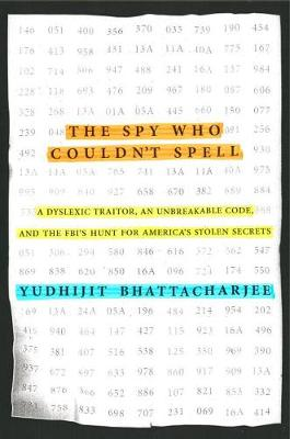 The Spy Who Couldn't Spell: A Dyslexic Traitor, an Unbreakable Code, and the Fbi's Hunt for America's Stolen Secrets (Hardback)