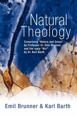 """Natural Theology: Comprising """"Nature and Grace"""" by Professor Dr. Emil Brunner and the Reply """"No!"""" by Dr. Karl Barth (Paperback)"""