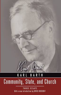 Community, State, and Church: Three Essays by Karl Barth with a New Introduction by David Haddorff (Paperback)