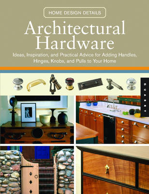 Architectural Hardware: Ideas, Inspiration, and Practical Advice for Adding Handles, Hinges, Knobs, and Pulls to Your Home - Quarry Book S. (Paperback)