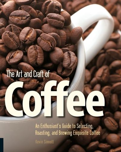 The Art and Craft of Coffee: An Enthusiast's Guide to Selecting, Roasting, and Brewing Exquisite Coffee (Paperback)
