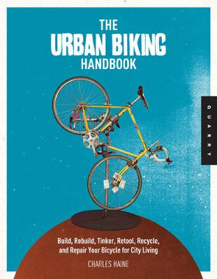 The Urban Biking Handbook: The DIY Guide to Building, Rebuilding, Tinkering with, and Repairing Your Bicycle for City Living (Paperback)