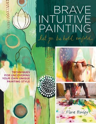 Brave Intuitive Painting-Let Go, Be Bold, Unfold!: Techniques for Uncovering Your Own Unique Painting Style (Paperback)