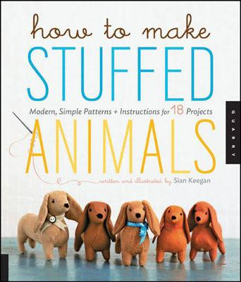 How to Make Stuffed Animals: Modern, Simple Patterns + Instructions for 18 Projects (Paperback)