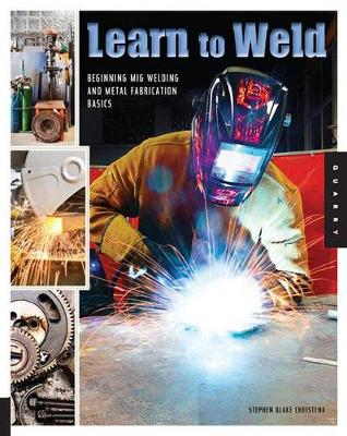 Learn to Weld: Beginning Mig Welding and Metal Fabrication Basics - Includes Techniques You Can Use for Home and Automotive Repair, Metal Fabrication Projects, Sculpture, and More (Paperback)