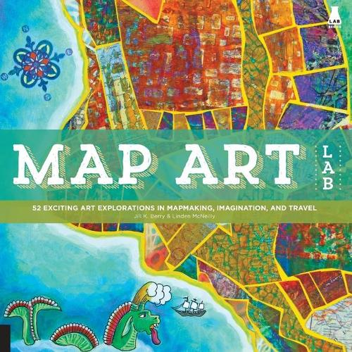 Map Art Lab: 52 Exciting Art Explorations in Mapmaking, Imagination, and Travel (Paperback)