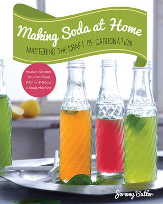 Making Soda at Home: Mastering the Craft of Carbonation: Healthy Recipes You Can Make with or without a Soda Machine (Paperback)